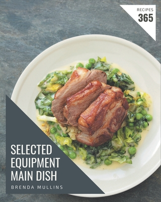 365 Selected Equipment Main Dish Recipes: Save Your Cooking Moments with Equipment Main Dish Cookbook! Cover Image