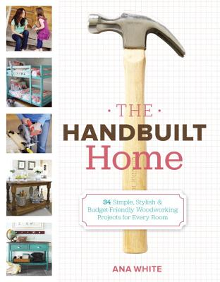 The Handbuilt Home: 34 Simple Stylish and Budget-Friendly Woodworking Projects for Every Room Cover Image