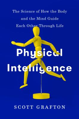 Physical Intelligence: The Science of How the Body and the Mind Guide Each Other Through Life Cover Image