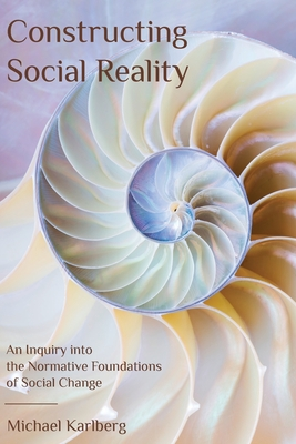 Constructing Social Reality: An Inquiry into the Normative Foundations of Social Change Cover Image