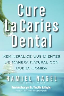 Cure La Caries Dental: Remineralice Las Caries y Repare Sus Dientes Naturalmente Con Buena Comida Cover Image