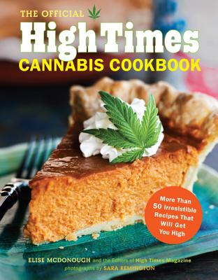The Official High Times Cannabis Cookbook: More Than 50 Irresistible Recipes That Will Get You High Cover Image