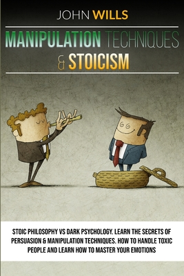 MANIPULATION TECHNIQUES and STOICISM: Stoic Philosophy vs Dark Psychology. Learn the Secrets of Persuasion and Manipulation Techniques. How to Handle Cover Image