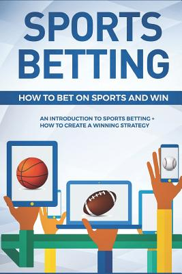 Sports Betting: How To Bet On Sports and Win: An Introduction to Sports Betting + How To Create A Winning Strategy Cover Image