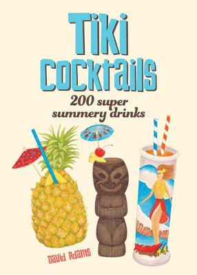 Tiki Cocktails: 200 Super Summery Drinks Cover Image