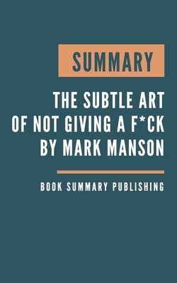 Summary: The subtle art of not giving a f*ck - A Counterintuitive Approach to Living a Good Life by Mark Manson Cover Image