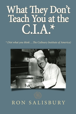 What They Don't Teach You at the C.I.A.*: *Not what you think ... The Culinary Institute of America Cover Image
