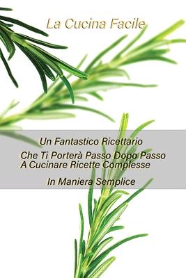 La Cucina Facile: Un Fantastico Ricettario Che Ti Porterà Passo Dopo Passo A Cucinare Ricette Complesse In Maniera Semplice Cover Image
