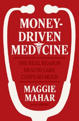 Money-Driven Medicine: The Real Reason Health Care Costs So Much Cover Image