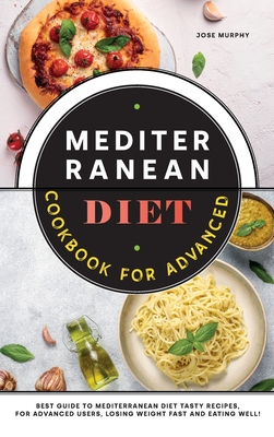 Mediterranean Diet Cookbook for Advanced: Best Guide to Mediterranean Diet Tasty Recipes, for Advanced Users, Losing Weight Fast and Eating Well! Cover Image