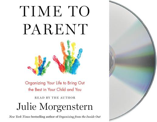 Time to Parent: Organizing Your Life to Bring Out the Best in Your Child and You Cover Image