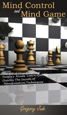 Mind Control and Mind Game: the art of manipulating people's minds, Learn Quickly The Secrets of Manipulation Techniques Cover Image