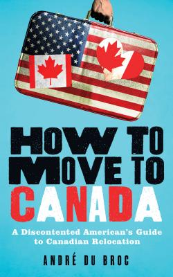 How to Move to Canada: A Discontented American's Guide to Canadian Relocation Cover Image