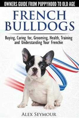 French Bulldogs - Owners Guide from Puppy to Old Age: Buying, Caring For, Grooming, Health, Training and Understanding Your Frenchie Cover Image