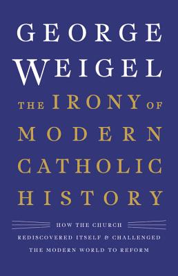 The Irony of Modern Catholic History: How the Church Rediscovered Itself and Challenged the Modern World to Reform Cover Image