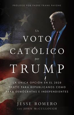 Un Voto Católico Por Trump: La Única Opción en el 2020 Tanto Para Republicanos Como Para Demócratas E Independientes = A Catholic Vote for Trump Cover Image