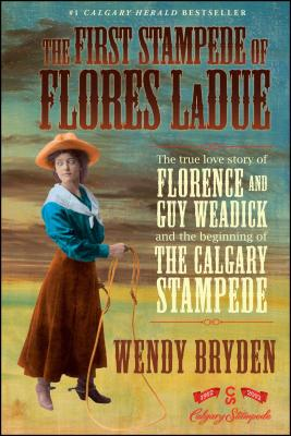 The First Stampede of Flores LaDue: The True Love Story of Florence and Guy Weadick and the Beginning of the Calgary Stampede Cover Image