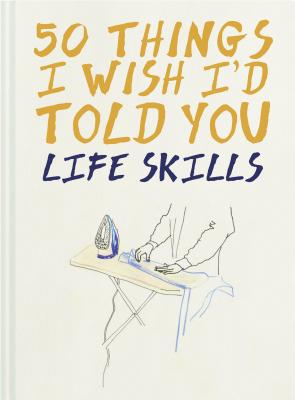 50 Things I Wish I'd Told You: Life Skills Cover Image