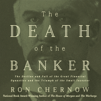 The Death of the Banker: The Decline and Fall of the Great Financial Dynasties and the Triumph of the Small Investor Cover Image