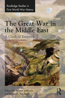 The Great War in the Middle East: A Clash of Empires (Routledge Studies in First World War History) Cover Image