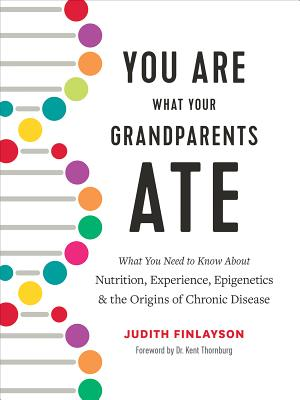You Are What Your Grandparents Ate: What You Need to Know about Nutrition, Experience, Epigenetics and the Origins of Chronic Disease Cover Image