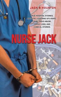 Nurse Jack: True Hospital Stories, Hospital Covering up a Rape, Crime, Drug Abuse, Tragic Loss, and Comical Stories Cover Image