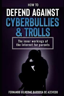 How to defend against Cyberbullies and Trolls: The inner working of the internet for parents Cover Image