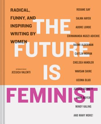 The Future is Feminist: Radical, Funny, and Inspiring Writing by Women Cover Image