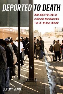 Deported to Death: How Drug Violence Is Changing Migration on the US–Mexico Border (California Series in Public Anthropology #45) Cover Image