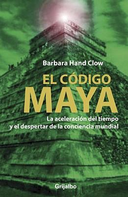 El Codigo Maya: La Aceleracion del Tiempo y el Despertar de la Conciencia Mundial = The Mayan Code Cover Image