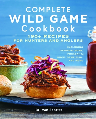 Complete Wild Game Cookbook: 190+ Recipes for Hunters and Anglers Cover Image