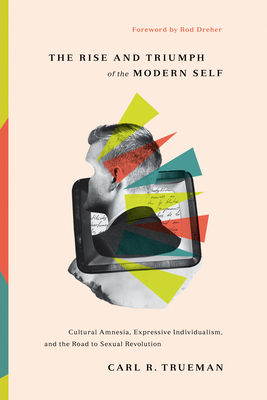The Rise and Triumph of the Modern Self: Cultural Amnesia, Expressive Individualism, and the Road to Sexual Revolution Cover Image