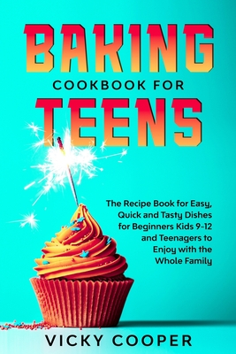 Baking Cookbook for Teenagers: Recipe Book for Easy, Quick and Tasty Dishes for Beginners Kids 9-12 and Teenagers to Enjoy with the Whole Family Cover Image