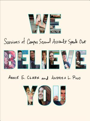 We Believe You: Survivors of Campus Sexual Assault Speak Out Cover Image