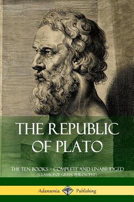 The Republic of Plato: The Ten Books ? Complete and Unabridged (Classics of Greek Philosophy) Cover Image