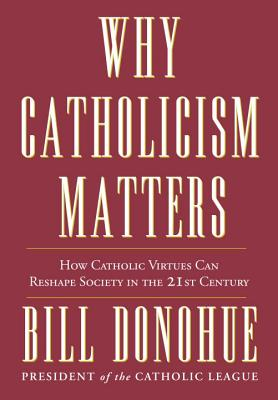 Why Catholicism Matters: How Catholic Virtues Can Reshape Society in the 21st Century Cover Image