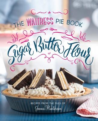 Sugar, Butter, Flour: The Waitress Pie Cookbook Cover Image