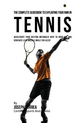The Complete Guidebook to Exploiting Your RMR in Tennis: Accelerate Your Resting Metabolic Rate to Drop Fat and Generate Lean Muscle While You Sleep Cover Image