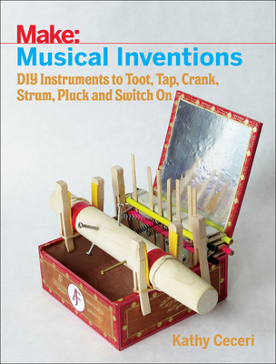 Musical Inventions: DIY Instruments to Toot, Tap, Crank, Strum, Pluck, and Switch on Cover Image