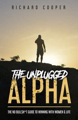 The Unplugged Alpha: The No Bullsh*t Guide To Winning With Women & Life Cover Image
