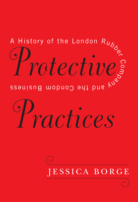 Protective Practices: A History of the London Rubber Company and the Condom Business Cover Image