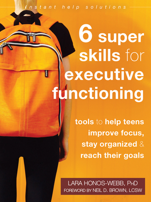 Six Super Skills for Executive Functioning: Tools to Help Teens Improve Focus, Stay Organized, and Reach Their Goals (Instant Help Solutions) Cover Image