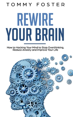 Rewire Your Brain: How to Hacking Your Mind to Stop Overthinking, Reduce Anxiety and Improve Your Life Cover Image