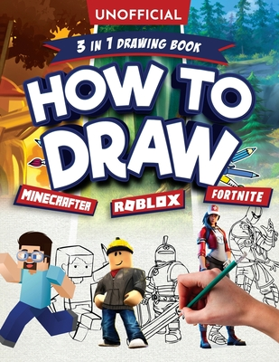 How to Draw Fortnite Minecraft Roblox: 3 in 1 Drawing Book: An Unofficial Fortnite Minecraft Roblox Drawing Guide With Easy Step by Step Instructions Cover Image
