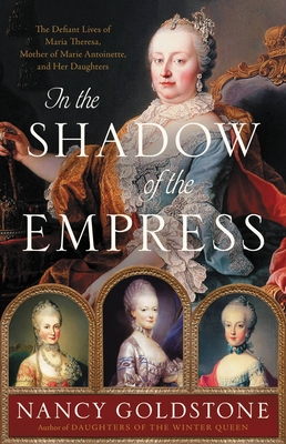 In the Shadow of the Empress: The Defiant Lives of Maria Theresa, Mother of Marie Antoinette, and Her Daughters Cover Image