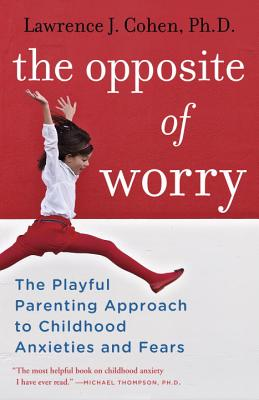 The Opposite of Worry: The Playful Parenting Approach to Childhood Anxieties and Fears Cover Image