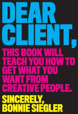 Dear Client: This Book Will Teach You How to Get What You Want from Creative People Cover Image