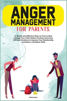 Anger Menagement for Parents: 21+ Simple and Effective Ways on How to Best Manage your Child. Relieve Anxiety, Overcome Difficult Emotions to Improv Cover Image
