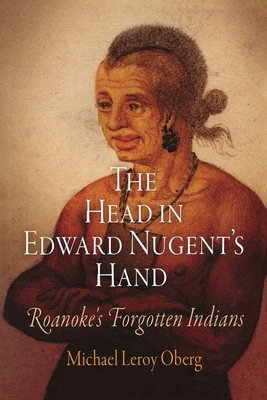 The Head in Edward Nugent's Hand: Roanoke's Forgotten Indians (Early American Studies) Cover Image