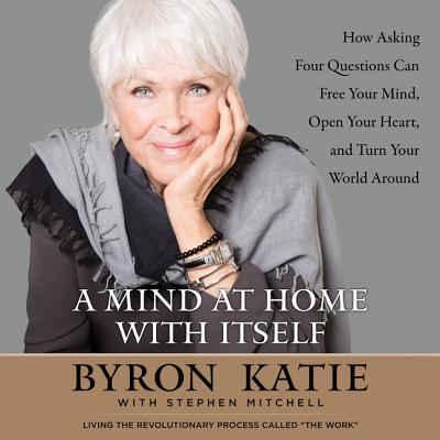 A Mind at Home with Itself Lib/E: How Asking Four Questions Can Free Your Mind, Open Your Heart, and Turn Your World Around Cover Image